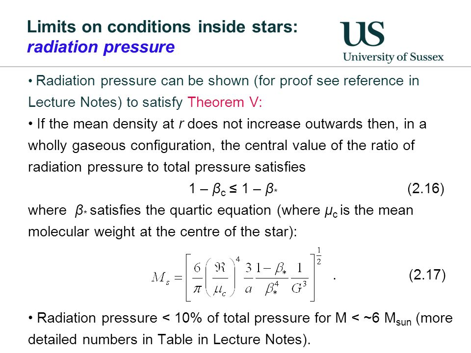 Limits on conditions inside stars: radiation pressure Radiation pressure can be shown (for proof see reference in Lecture Notes) to satisfy Theorem V: If the mean density at r does not increase outwards then, in a wholly gaseous configuration, the central value of the ratio of radiation pressure to total pressure satisfies 1 – β c 1 – β * (2.16) where β * satisfies the quartic equation (where μ c is the mean molecular weight at the centre of the star):.