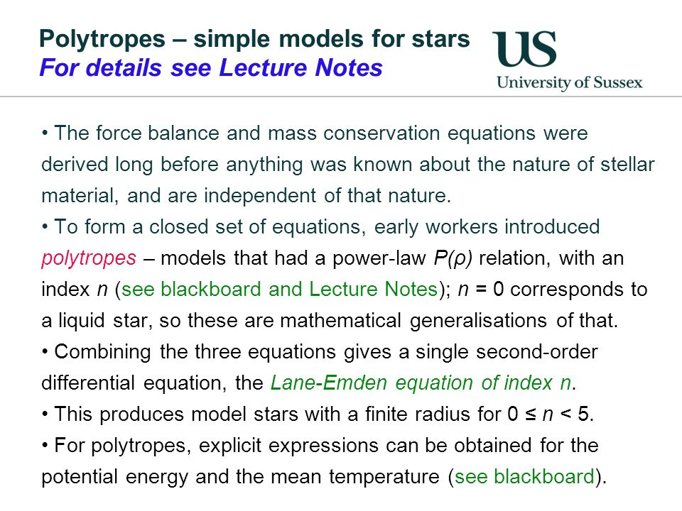 Polytropes – simple models for stars For details see Lecture Notes The force balance and mass conservation equations were derived long before anything was known about the nature of stellar material, and are independent of that nature.