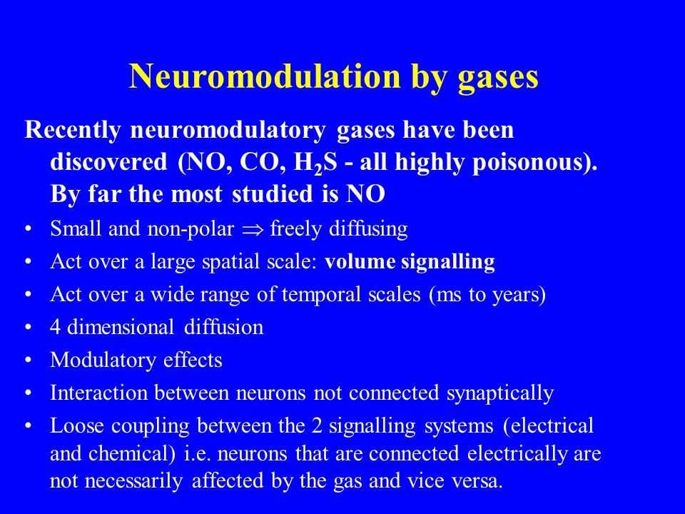 Neuromodulation by gases Recently neuromodulatory gases have been discovered (NO, CO, H 2 S - all highly poisonous).