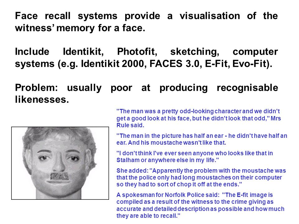 Face recall systems provide a visualisation of the witness memory for a face. Include Identikit, Photofit, sketching, computer systems (e.g. Identikit