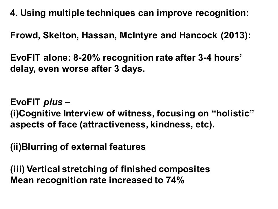 4. Using multiple techniques can improve recognition: Frowd, Skelton, Hassan, McIntyre and Hancock (2013): EvoFIT alone: 8-20% recognition rate after