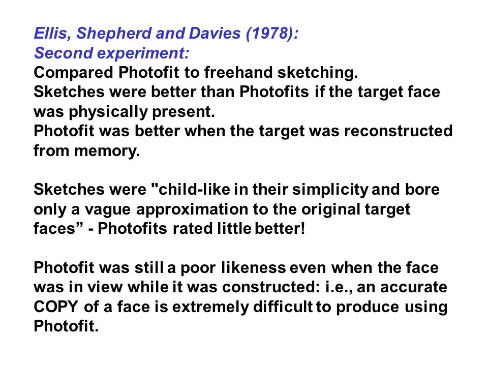 Ellis, Shepherd and Davies (1978): Second experiment: Compared Photofit to freehand sketching. Sketches were better than Photofits if the target face