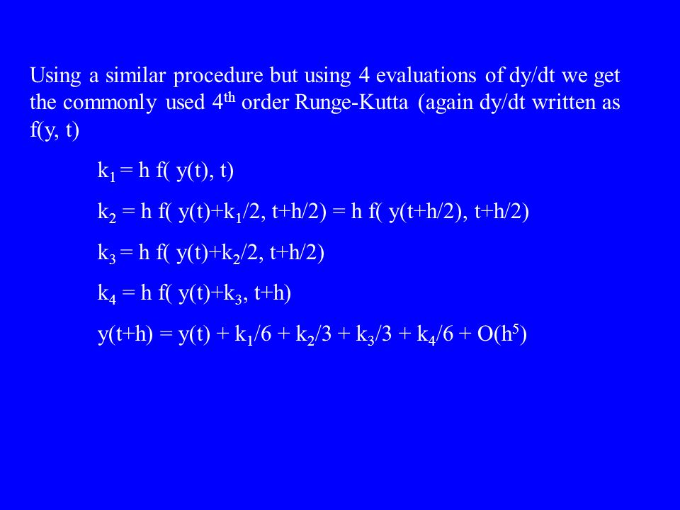 Using a similar procedure but using 4 evaluations of dy/dt we get the commonly used 4 th order Runge-Kutta (again dy/dt written as f(y, t) k 1 = h f( y(t), t) k 2 = h f( y(t)+k 1 /2, t+h/2) = h f( y(t+h/2), t+h/2) k 3 = h f( y(t)+k 2 /2, t+h/2) k 4 = h f( y(t)+k 3, t+h) y(t+h) = y(t) + k 1 /6 + k 2 /3 + k 3 /3 + k 4 /6 + O(h 5 )