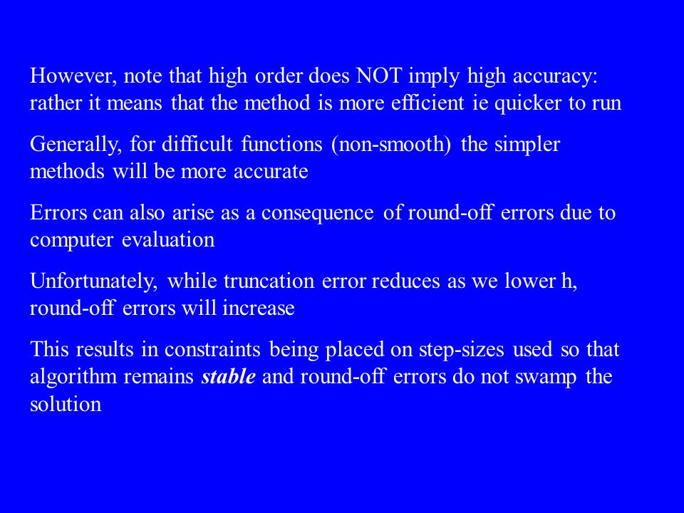 However, note that high order does NOT imply high accuracy: rather it means that the method is more efficient ie quicker to run Generally, for difficult functions (non-smooth) the simpler methods will be more accurate Errors can also arise as a consequence of round-off errors due to computer evaluation Unfortunately, while truncation error reduces as we lower h, round-off errors will increase This results in constraints being placed on step-sizes used so that algorithm remains stable and round-off errors do not swamp the solution