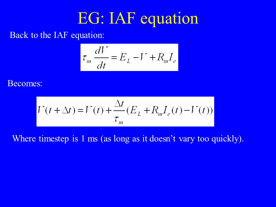 EG: IAF equation Back to the IAF equation: Becomes: Where timestep is 1 ms (as long as it doesnt vary too quickly).