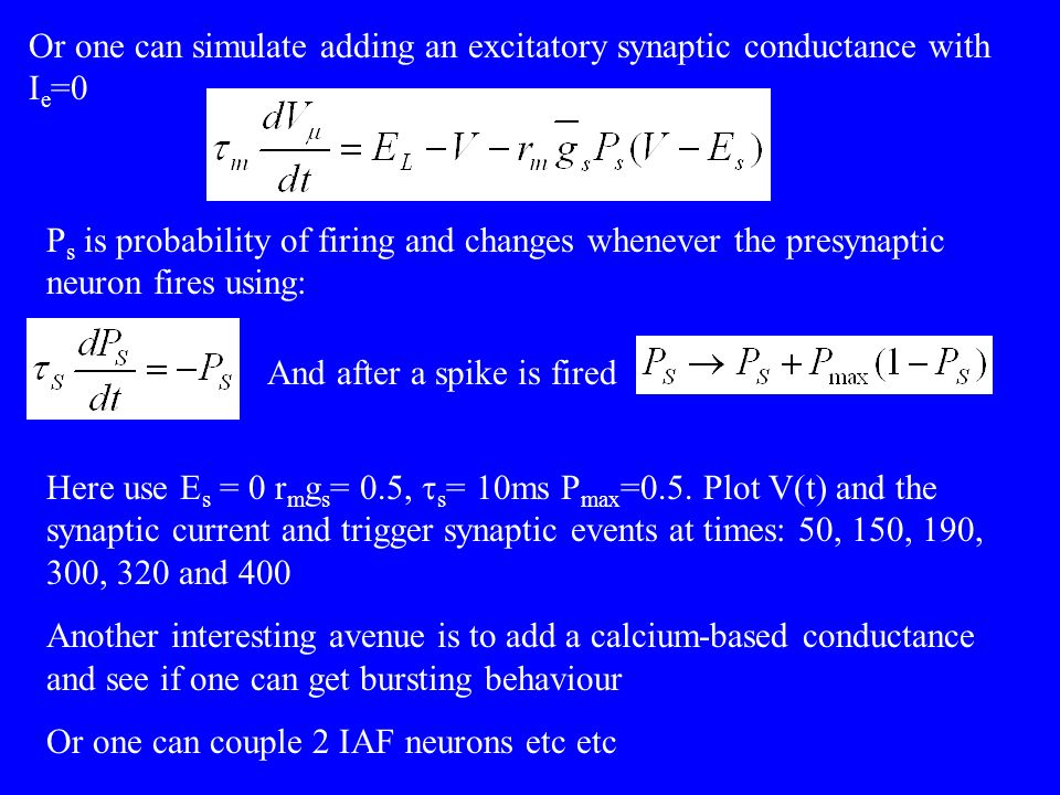 Or one can simulate adding an excitatory synaptic conductance with I e =0 P s is probability of firing and changes whenever the presynaptic neuron fires using: And after a spike is fired Here use E s = 0 r m g s = 0.5, s = 10ms P max =0.5.