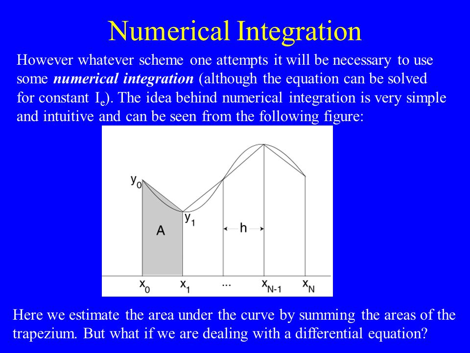 Numerical Integration However whatever scheme one attempts it will be necessary to use some numerical integration (although the equation can be solved for constant I e ).