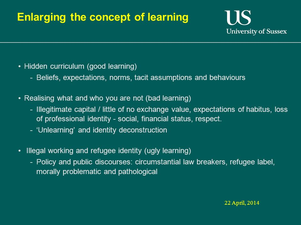 22 April, 2014 Enlarging the concept of learning Hidden curriculum (good learning) -Beliefs, expectations, norms, tacit assumptions and behaviours Realising what and who you are not (bad learning) -Illegitimate capital / little of no exchange value, expectations of habitus, loss of professional identity - social, financial status, respect.
