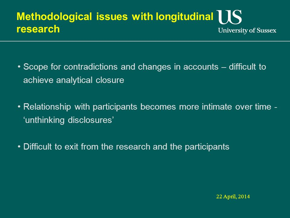 22 April, 2014 Methodological issues with longitudinal research Scope for contradictions and changes in accounts – difficult to achieve analytical closure Relationship with participants becomes more intimate over time - unthinking disclosures Difficult to exit from the research and the participants