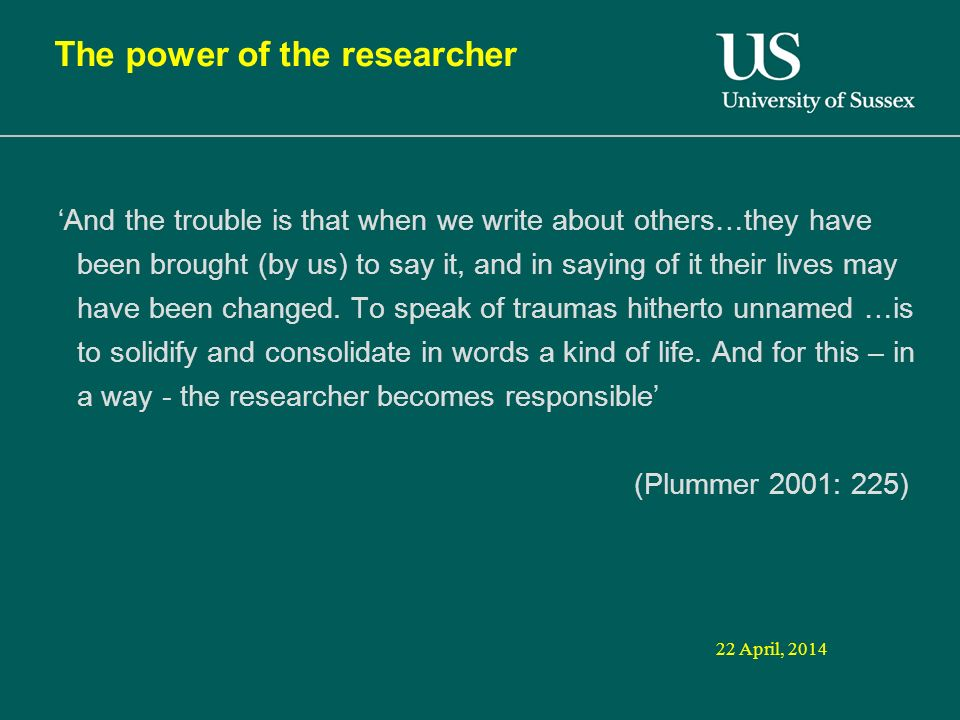 22 April, 2014 The power of the researcher And the trouble is that when we write about others…they have been brought (by us) to say it, and in saying of it their lives may have been changed.