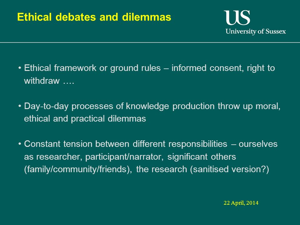 22 April, 2014 Ethical debates and dilemmas Ethical framework or ground rules – informed consent, right to withdraw ….