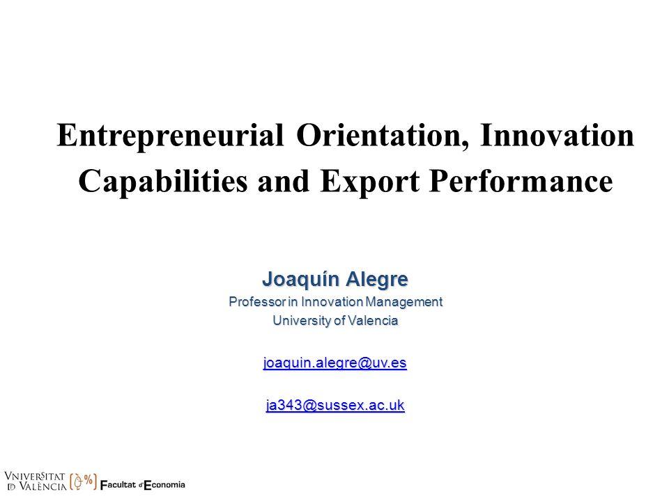 Entrepreneurial Orientation, Innovation Capabilities and Export Performance Joaquín Alegre Professor in Innovation Management University of Valencia j