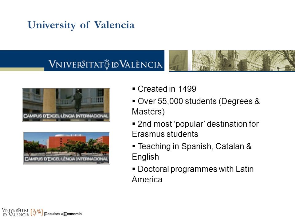 University of Valencia Created in 1499 Over 55,000 students (Degrees & Masters) 2nd most popular destination for Erasmus students Teaching in Spanish,