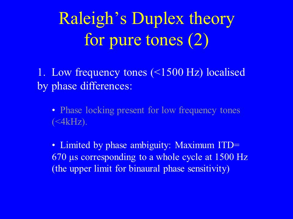 Raleighs Duplex theory for pure tones (2) 1. Low frequency tones (<1500 Hz) localised by phase differences: Very small interaural intensity difference