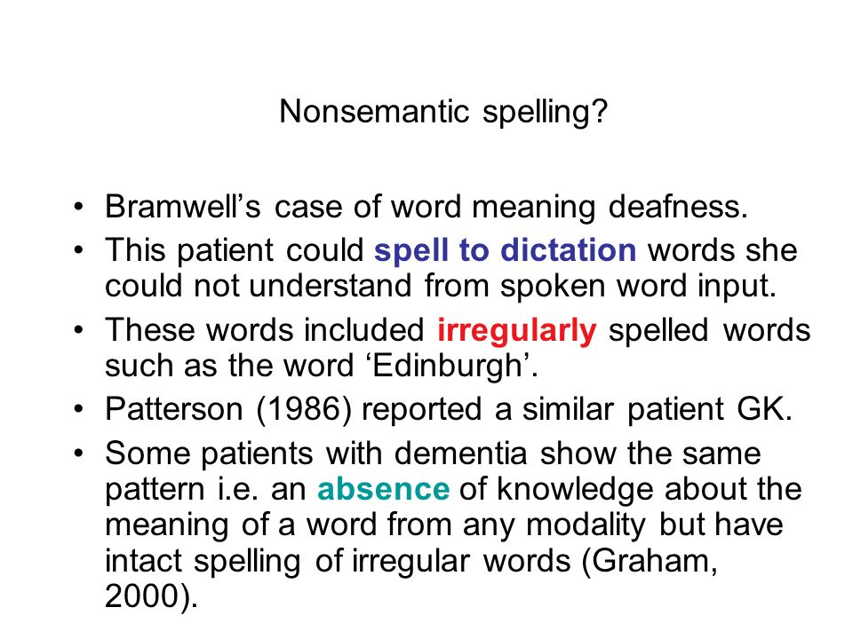 Loss of lexical routes Spelling by sound. There is a modular phoneme to grapheme system for spelling words (nonwords OK). Over-reliance on nonlexical