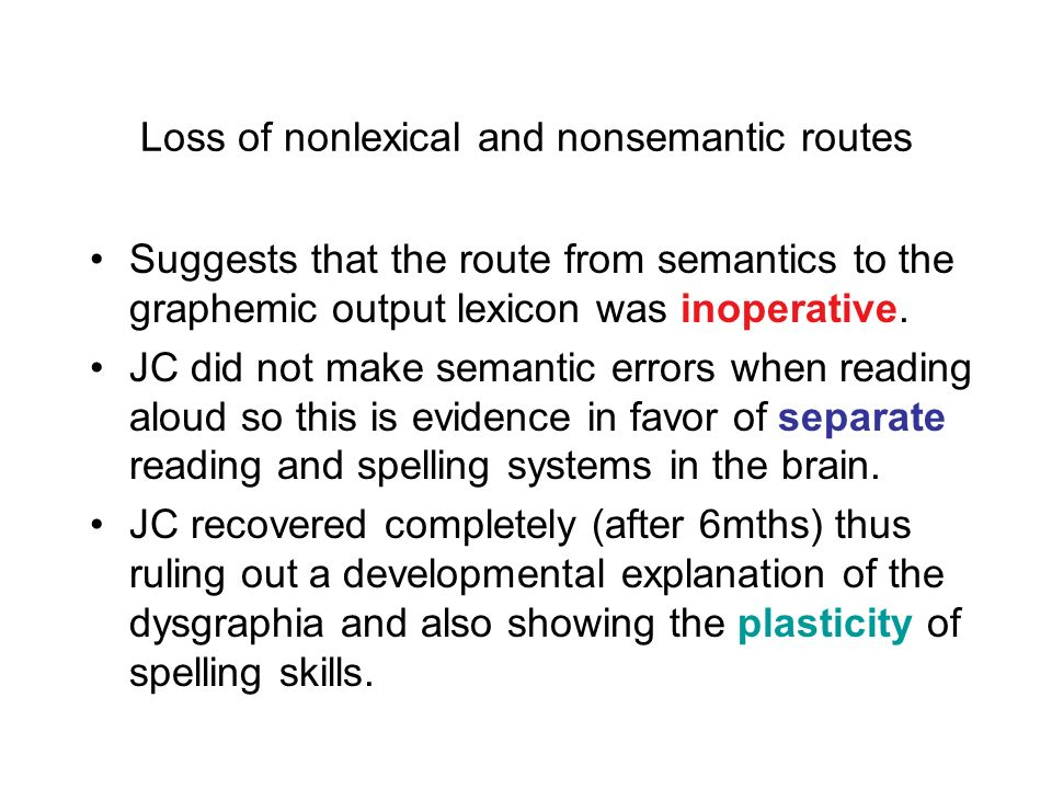Deep dysgraphia Bub & Kertesz (1982) reported patient JC. Made semantic errors when spelling words. e.g., time -> clock e.g., sky -> sun JC had better