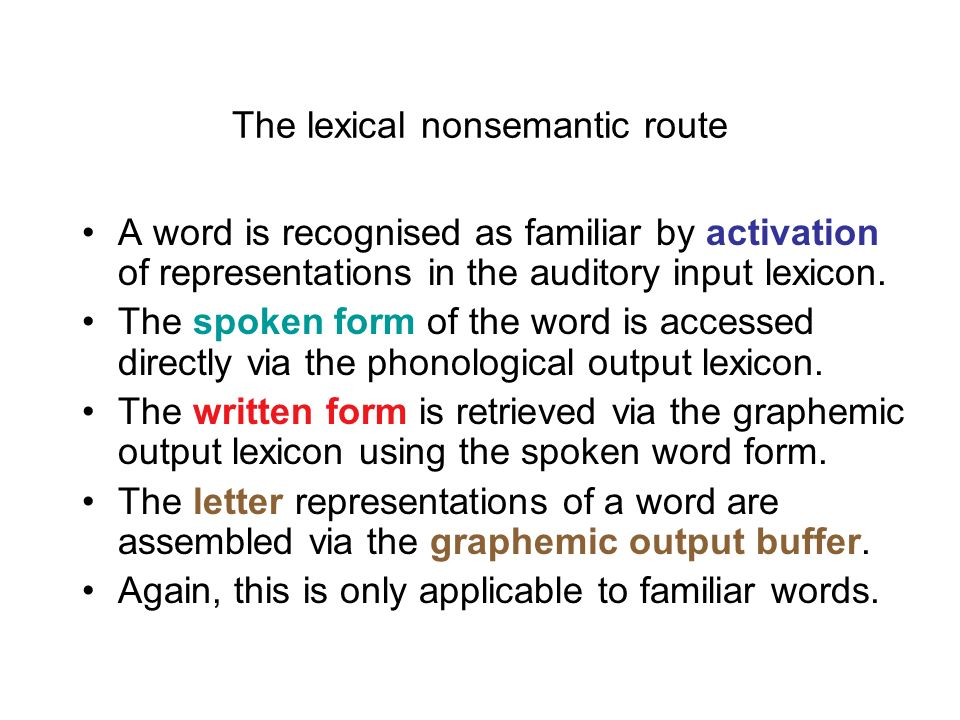 The lexical semantic route A word can be recognised as familiar via the auditory input lexicon (PWD patients). The meaning of the word is accessed fro