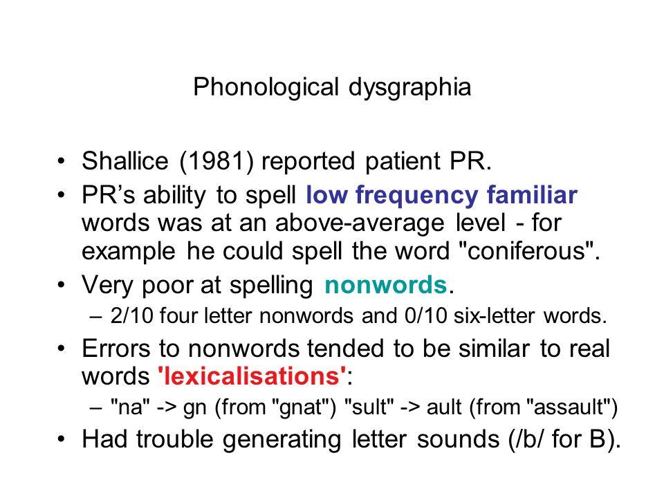 Types of dysgraphia Central dysgraphias –Phonological dysgraphia –Surface dysgraphia –Nonsemantic spelling –Deep dysgraphia Peripheral dysgraphias –Gr
