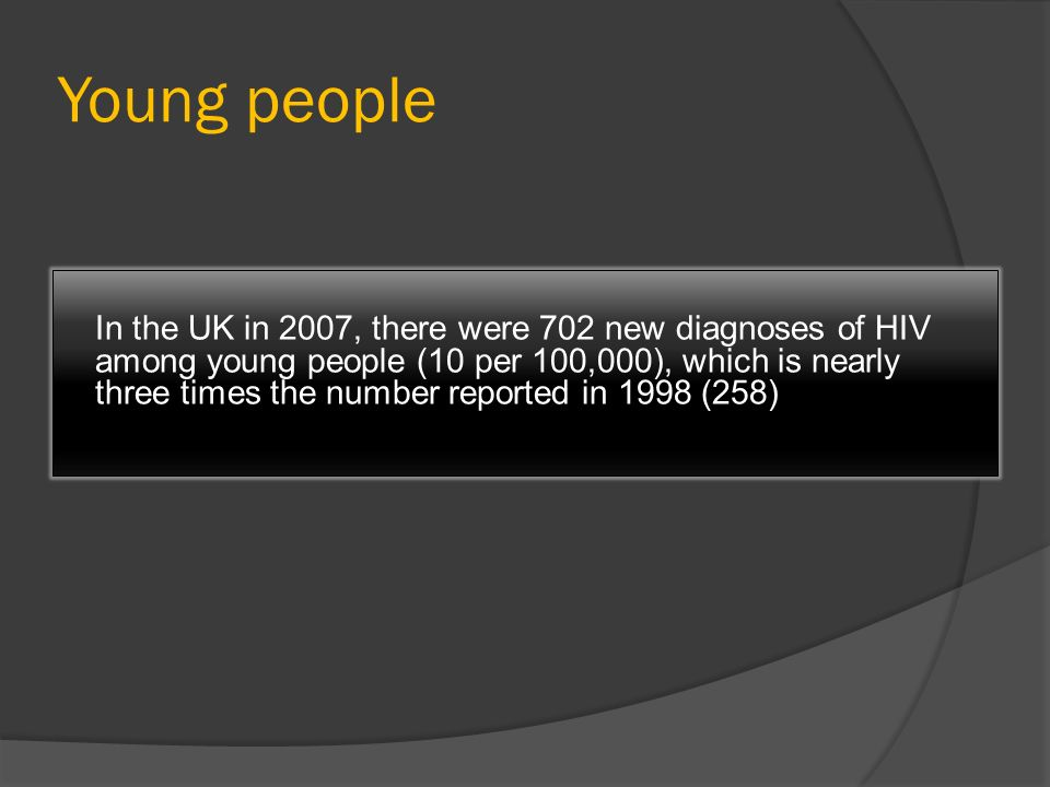 Young people In the UK in 2007, there were 702 new diagnoses of HIV among young people (10 per 100,000), which is nearly three times the number report