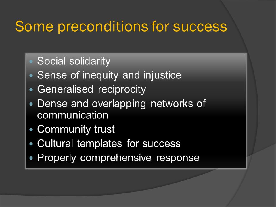Some preconditions for success Social solidarity Sense of inequity and injustice Generalised reciprocity Dense and overlapping networks of communicati