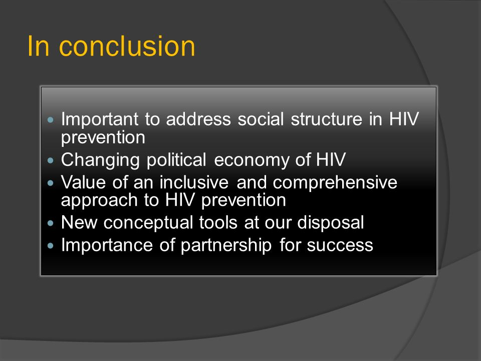 In conclusion Important to address social structure in HIV prevention Changing political economy of HIV Value of an inclusive and comprehensive approa