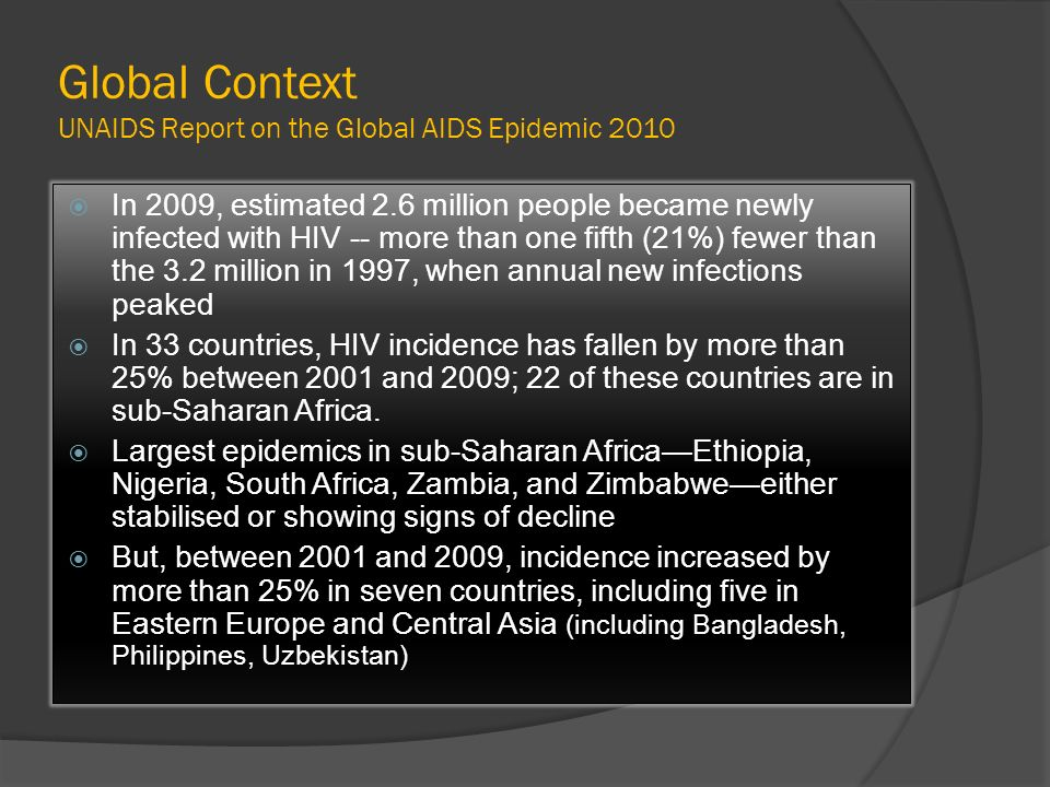 Global Context UNAIDS Report on the Global AIDS Epidemic 2010 In 2009, estimated 2.6 million people became newly infected with HIV -- more than one fi