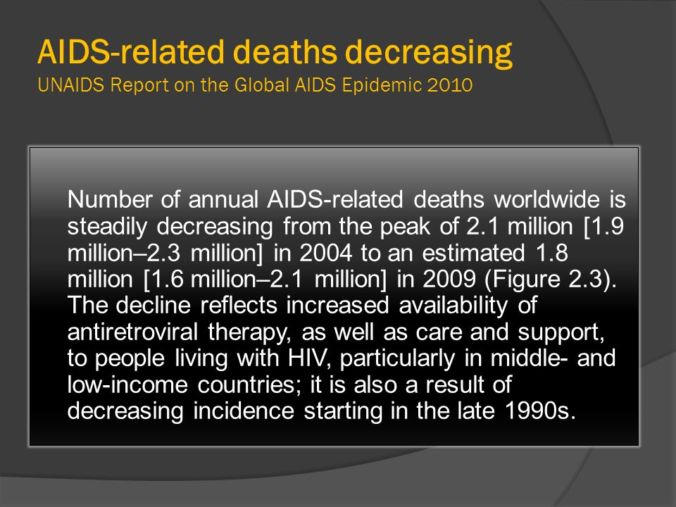 AIDS-related deaths decreasing UNAIDS Report on the Global AIDS Epidemic 2010 Number of annual AIDS-related deaths worldwide is steadily decreasing fr