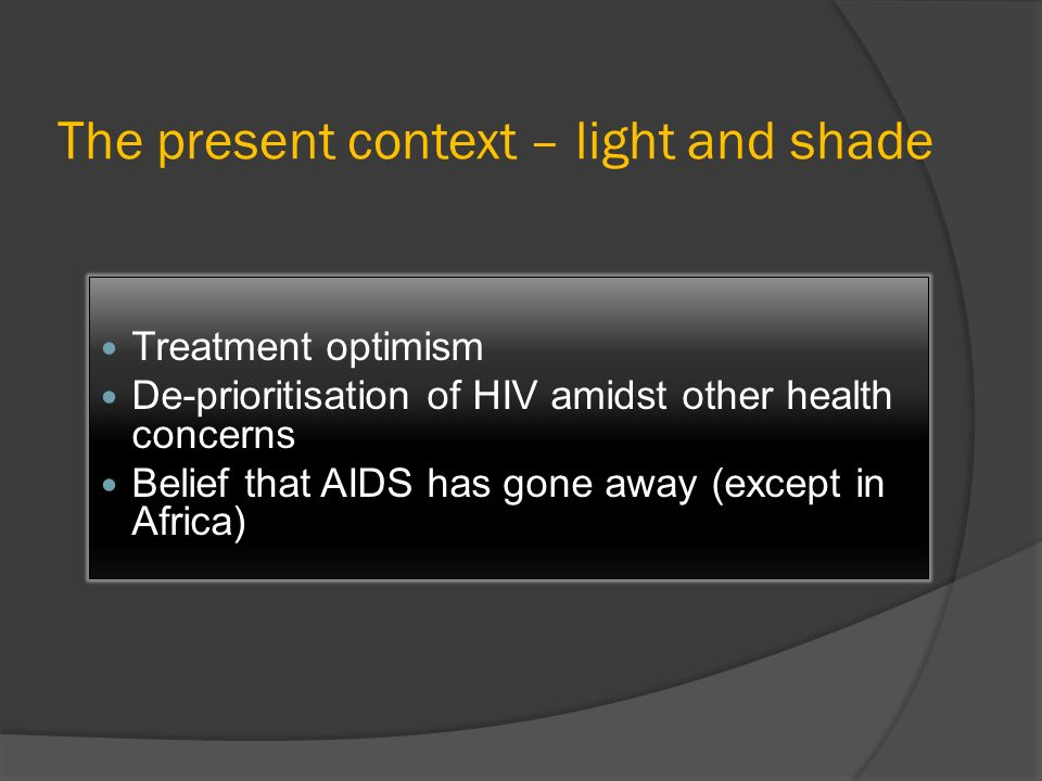 The present context – light and shade Treatment optimism De-prioritisation of HIV amidst other health concerns Belief that AIDS has gone away (except