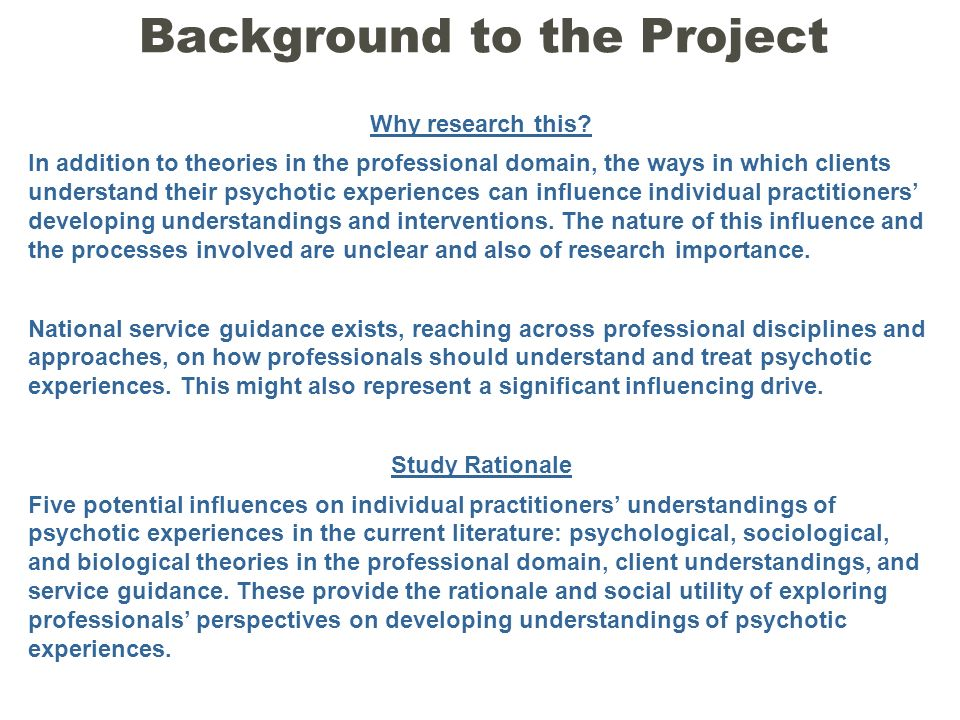 Background to the Project Why research this? In addition to theories in the professional domain, the ways in which clients understand their psychotic