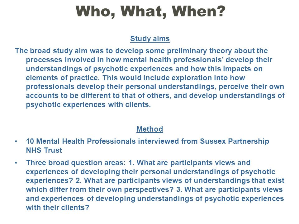 Who, What, When? Study aims The broad study aim was to develop some preliminary theory about the processes involved in how mental health professionals