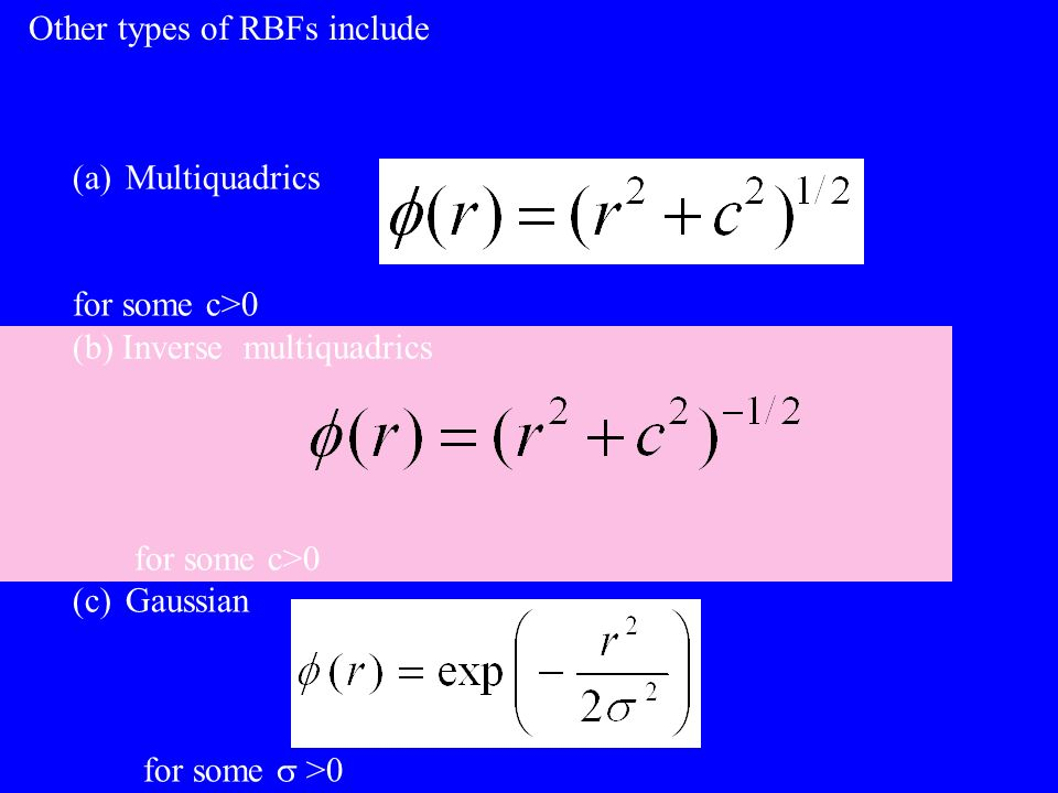(a)Multiquadrics for some c>0 (b) Inverse multiquadrics for some c>0 (c)Gaussian for some >0 Other types of RBFs include