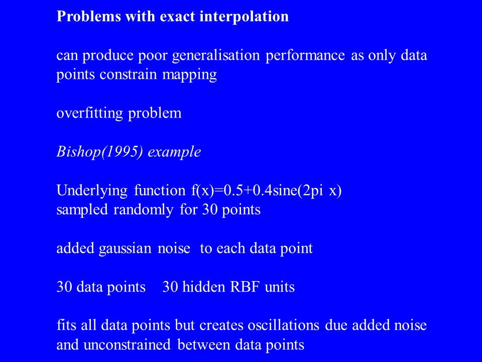 Problems with exact interpolation can produce poor generalisation performance as only data points constrain mapping overfitting problem Bishop(1995) e
