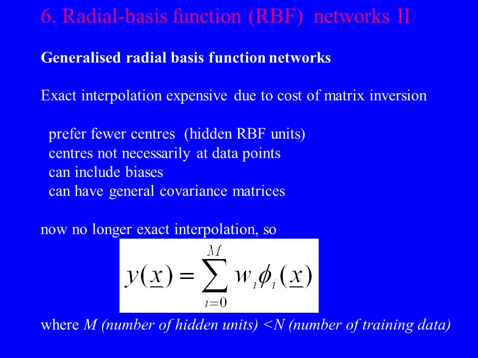 6. Radial-basis function (RBF) networks II Generalised radial basis function networks Exact interpolation expensive due to cost of matrix inversion pr