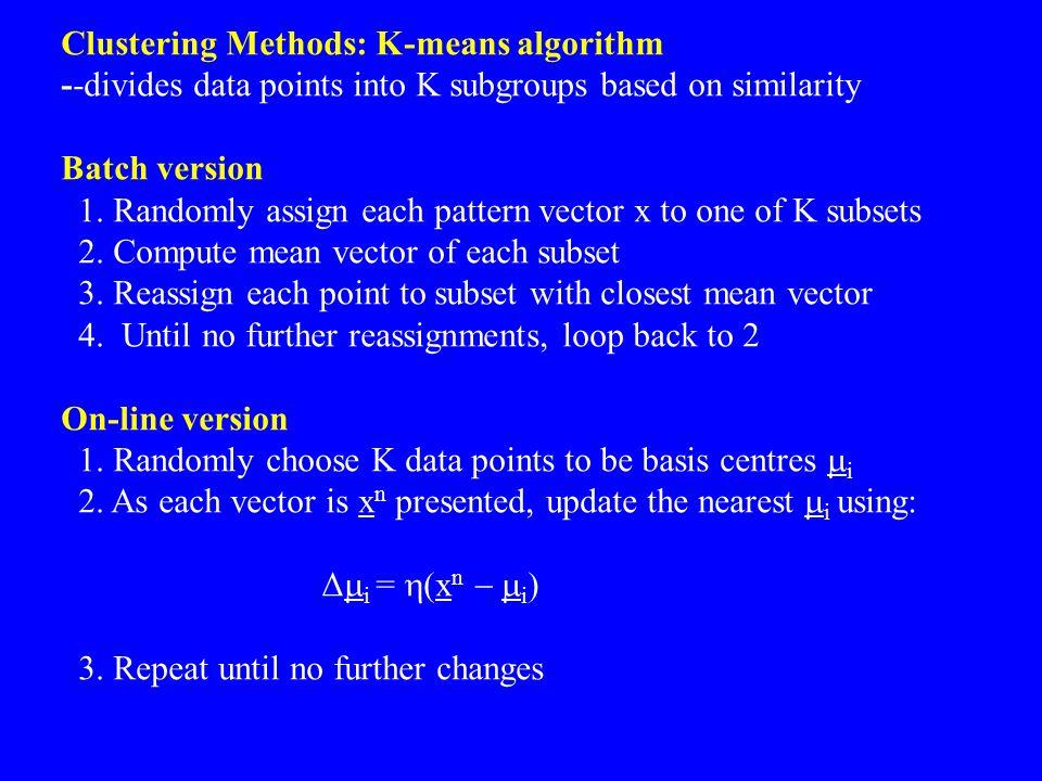 Clustering Methods: K-means algorithm --divides data points into K subgroups based on similarity Batch version 1. Randomly assign each pattern vector