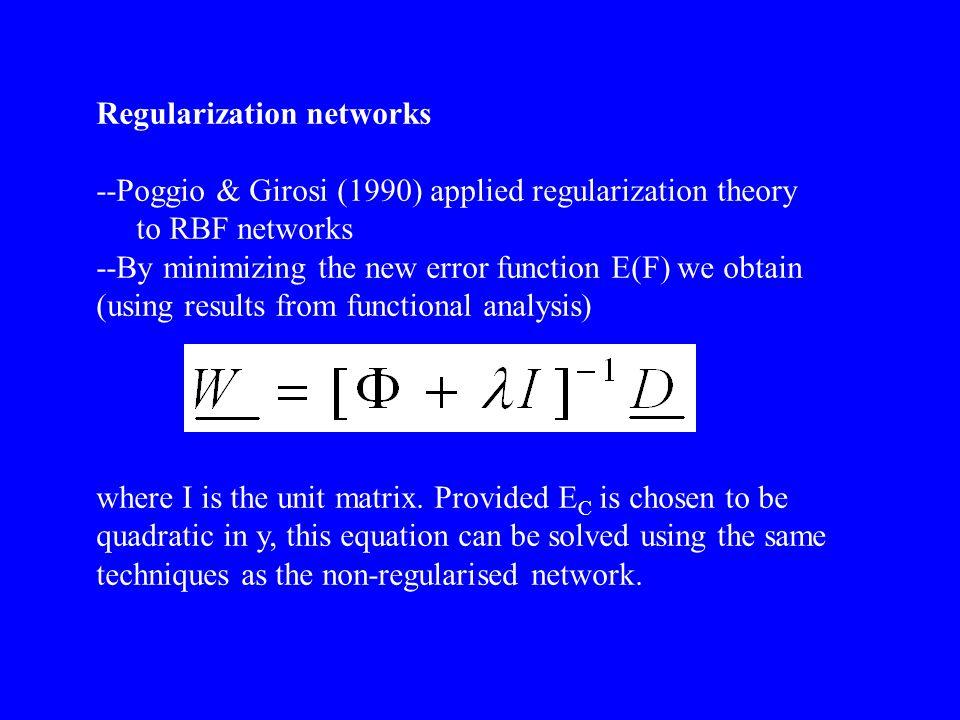 Regularization networks --Poggio & Girosi (1990) applied regularization theory to RBF networks --By minimizing the new error function E(F) we obtain (