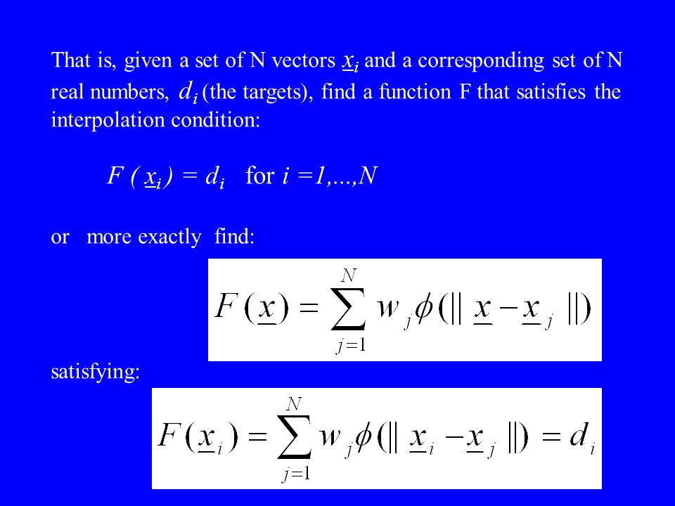 That is, given a set of N vectors x i and a corresponding set of N real numbers, d i (the targets), find a function F that satisfies the interpolation