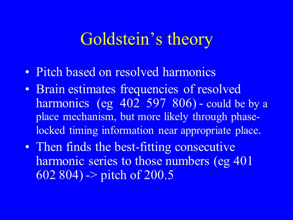 Against Schouten (3): Dichotic harmonics Pitch of complex tone still heard with one harmonic to each ear (Houtsma & Goldstein, 1972, JASA) 400600 200 Hz pitch No chance of distortion tones or physical beats