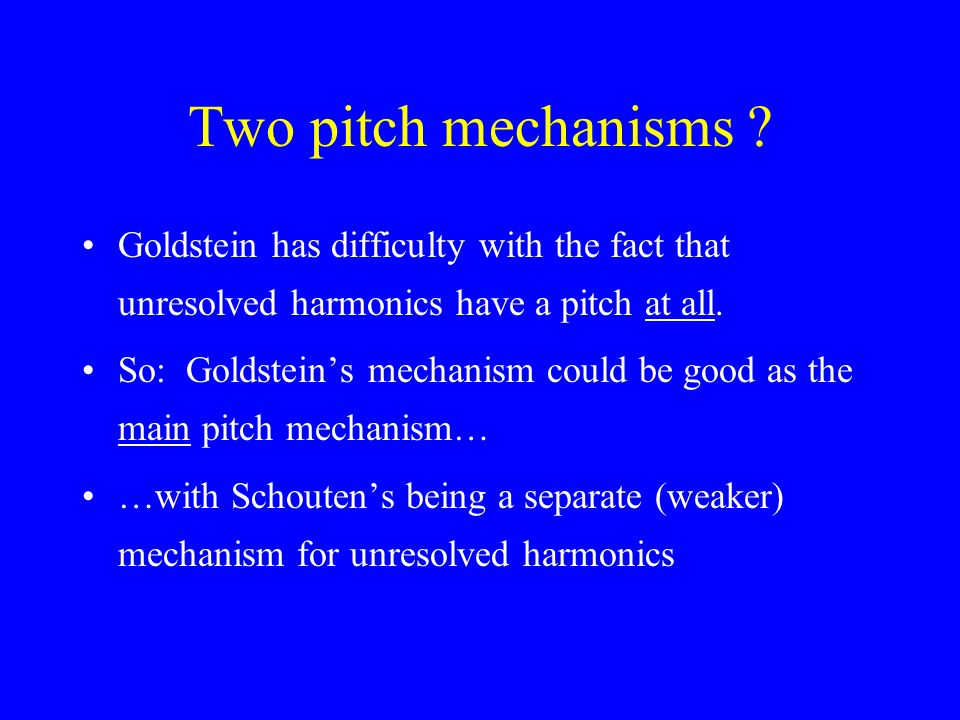 Goldsteins theory Pitch based on resolved harmonics Brain estimates frequencies of resolved harmonics (eg 402 597 806) - could be by a place mechanism, but more likely through phase- locked timing information near appropriate place.