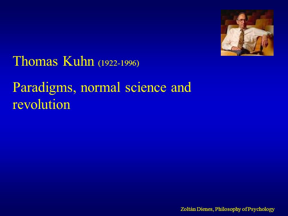 Thomas Kuhn (1922-1996) Paradigms, normal science and revolution Zoltán Dienes, Philosophy of Psychology