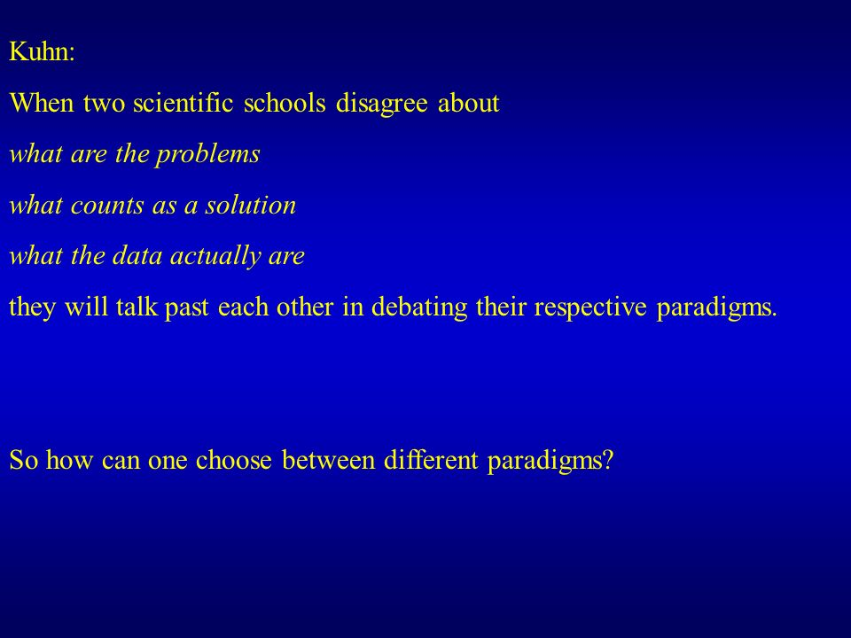 Kuhn: When two scientific schools disagree about what are the problems what counts as a solution what the data actually are they will talk past each other in debating their respective paradigms.