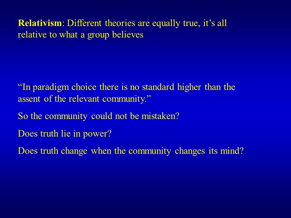 Relativism: Different theories are equally true, its all relative to what a group believes In paradigm choice there is no standard higher than the assent of the relevant community.
