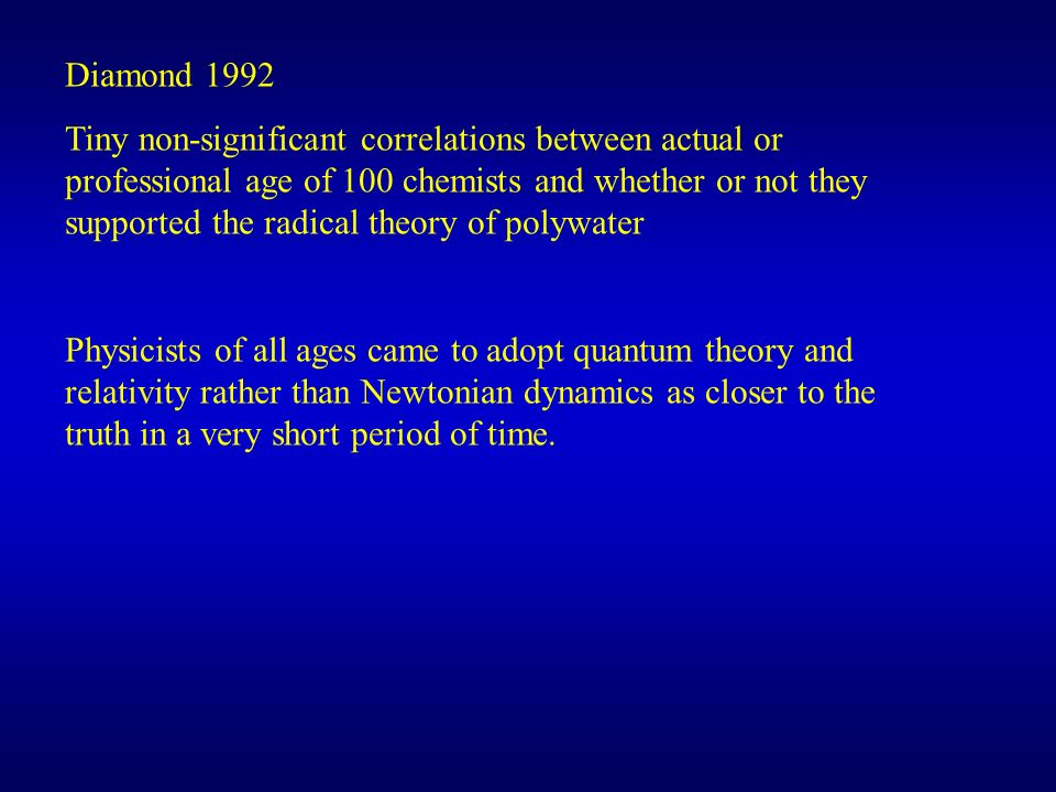 Diamond 1992 Tiny non-significant correlations between actual or professional age of 100 chemists and whether or not they supported the radical theory of polywater Physicists of all ages came to adopt quantum theory and relativity rather than Newtonian dynamics as closer to the truth in a very short period of time.