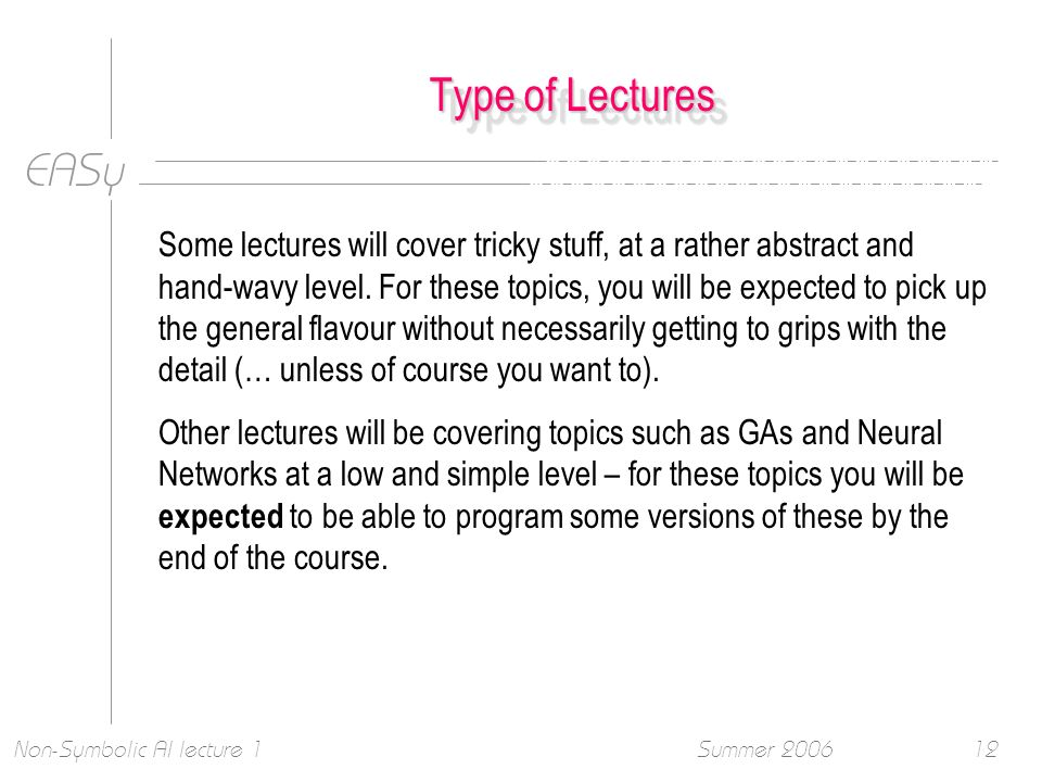 EASy Summer 2006Non-Symbolic AI lecture 112 Type of Lectures Some lectures will cover tricky stuff, at a rather abstract and hand-wavy level.
