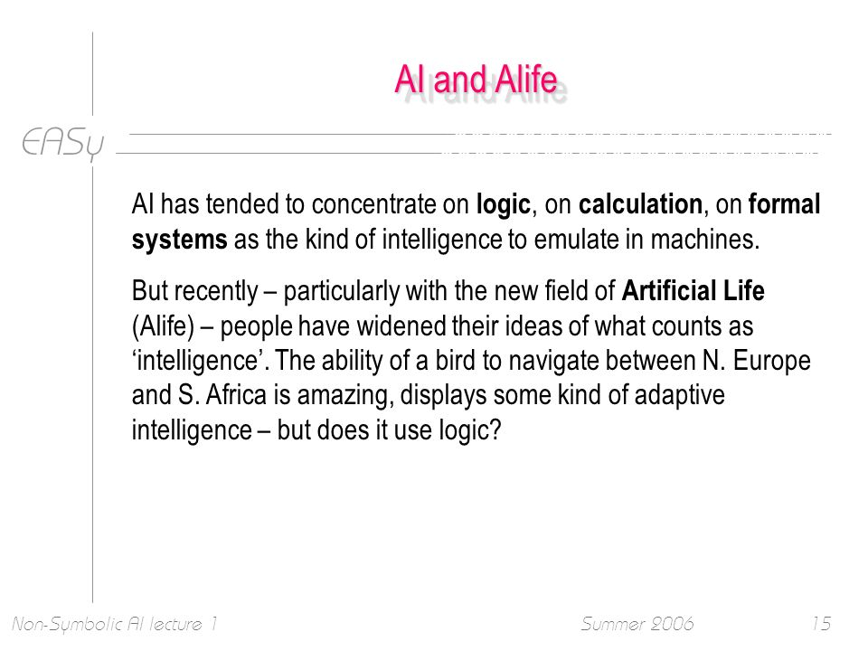 EASy Summer 2006Non-Symbolic AI lecture 115 AI and Alife AI has tended to concentrate on logic, on calculation, on formal systems as the kind of intelligence to emulate in machines.
