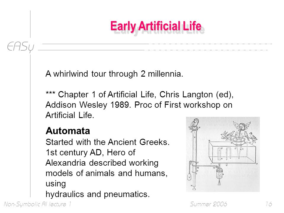 EASy Summer 2006Non-Symbolic AI lecture 116 Early Artificial Life A whirlwind tour through 2 millennia.