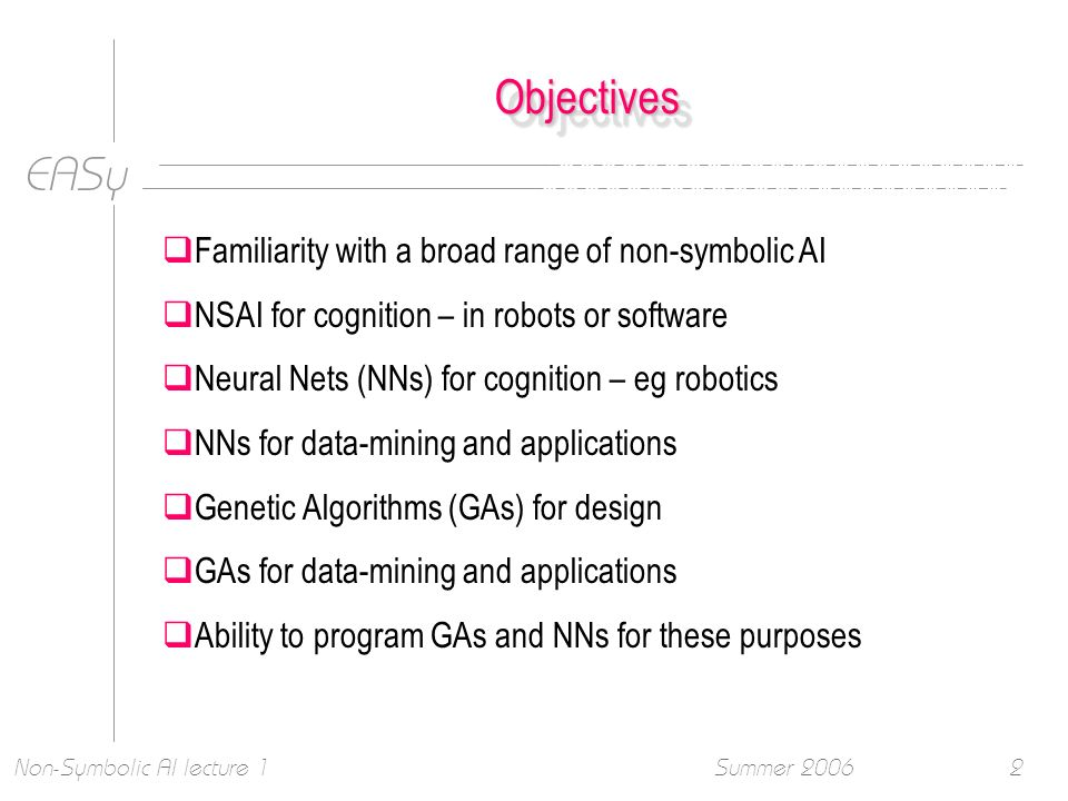 EASy Summer 2006Non-Symbolic AI lecture 12 ObjectivesObjectives Familiarity with a broad range of non-symbolic AI NSAI for cognition – in robots or software Neural Nets (NNs) for cognition – eg robotics NNs for data-mining and applications Genetic Algorithms (GAs) for design GAs for data-mining and applications Ability to program GAs and NNs for these purposes