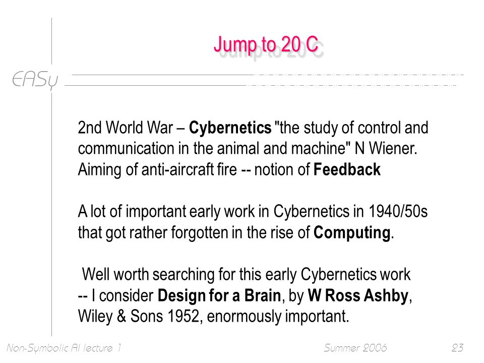 EASy Summer 2006Non-Symbolic AI lecture 123 Jump to 20 C 2nd World War – Cybernetics the study of control and communication in the animal and machine N Wiener.