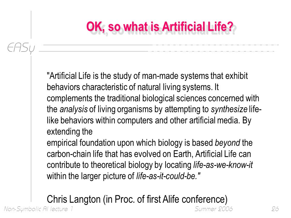 EASy Summer 2006Non-Symbolic AI lecture 126 OK, so what is Artificial Life.