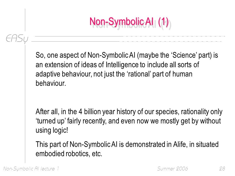EASy Summer 2006Non-Symbolic AI lecture 128 Non-Symbolic AI (1) So, one aspect of Non-Symbolic AI (maybe the Science part) is an extension of ideas of Intelligence to include all sorts of adaptive behaviour, not just the rational part of human behaviour.