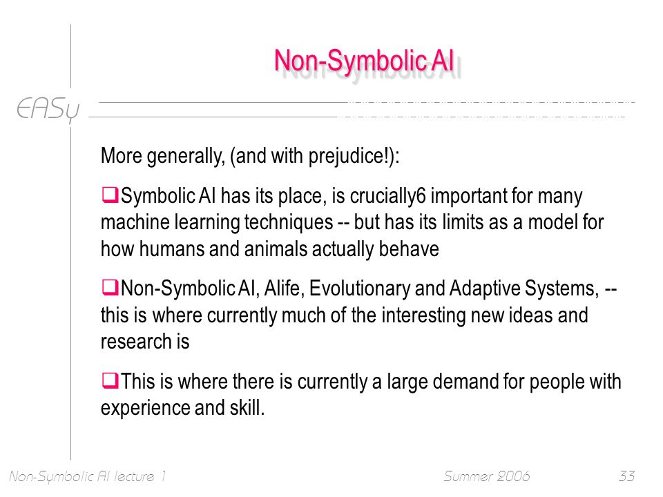 EASy Summer 2006Non-Symbolic AI lecture 133 Non-Symbolic AI More generally, (and with prejudice!): Symbolic AI has its place, is crucially6 important for many machine learning techniques -- but has its limits as a model for how humans and animals actually behave Non-Symbolic AI, Alife, Evolutionary and Adaptive Systems, -- this is where currently much of the interesting new ideas and research is This is where there is currently a large demand for people with experience and skill.